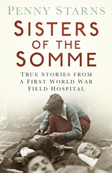 Sisters of the Somme : True Stories from a First World War Field Hospital, Paperback Book