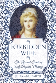 Forbidden Wife : The Life and Trials of Lady Augusta Murray, Hardback Book