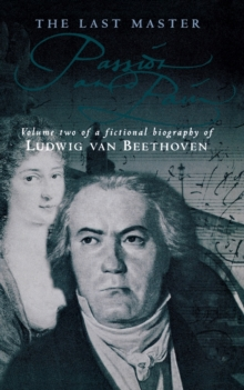The Last Master: Passion And Pain : Volume Two of a Fictional Biography of Ludwig van Beethoven, Paperback Book