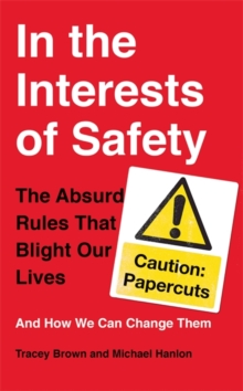 In the Interests of Safety : The Absurd Rules That Blight Our Lives and How We Can Change Them, Hardback Book