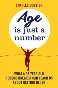 Age is Just a Number : What a 97 Year Old Record Breaker Can Teach Us About Growing Older, Paperback Book