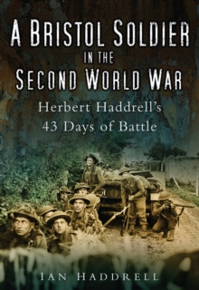 A Bristol Soldier in the Second World War : Hebert Haddrell's 43 Days of Battle, Paperback / softback Book