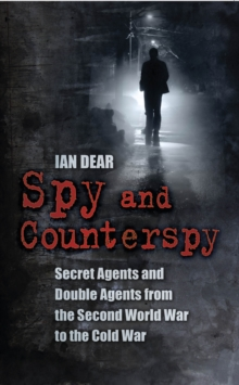 Spy and Counterspy : Secret Agents and Double Agents from the Second World War to the Cold War, Paperback Book