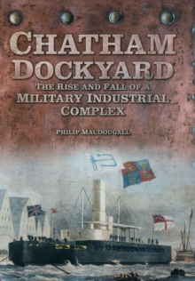 Chatham Dockyard : The Rise and Fall of a Military Industrial Complex, Hardback Book