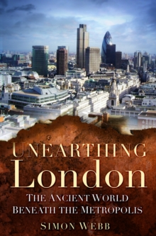 Unearthing London : The Ancient World Beneath the Metropolis, Paperback / softback Book