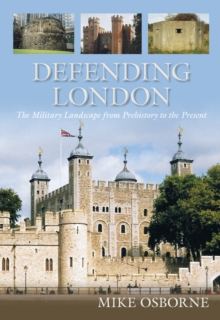 Defending London : The Military Landscape from Prehistory to the Present, Paperback / softback Book