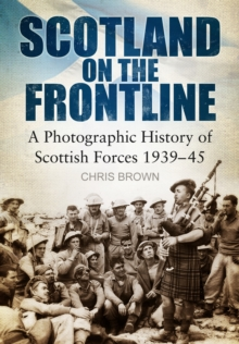 Scotland on the Frontline : A Photo History of Scottish Forces 1939-45, Paperback / softback Book