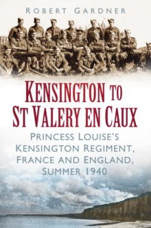 Kensington to St Valery en Caux : Princess Louise's Kensington Regiment, France and England, Summer 1940, Paperback / softback Book