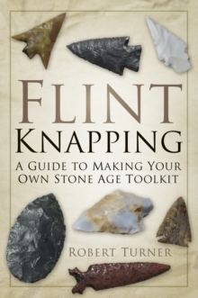 Flint Knapping : A Guide to Making Your Own Stone Age Toolkit, Paperback Book