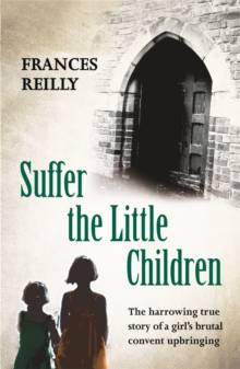 Suffer The Little Children : The True Story Of An Abused Convent Upbringing, Paperback / softback Book