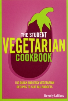The Student Vegetarian Cookbook : 150 Quick and Easy Vegetarian Recipes to Suit All Budgets, Paperback Book