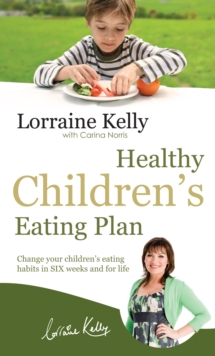 Lorraine Kelly's Healthy Children's Eating Plan : Change Your Children's Eating Habits in 6 Weeks and for Life, Paperback Book