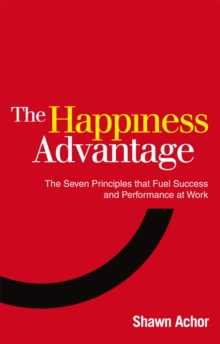 The Happiness Advantage : The Seven Principles of Positive Psychology That Fuel Success and Performance at Work, Paperback Book