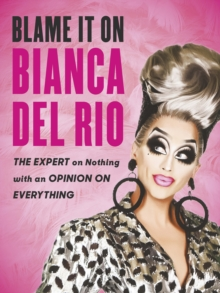Blame it on Bianca Del Rio : The Expert on Nothing with an Opinion on Everything, Paperback / softback Book