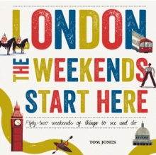 London, The Weekends Start Here : Fifty-two Weekends of Things to See and Do, Hardback Book