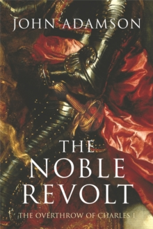 The Noble Revolt : The Overthrow of Charles I, Paperback Book