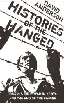 Histories of the Hanged : Britain's Dirty War in Kenya and the End of Empire, Paperback Book