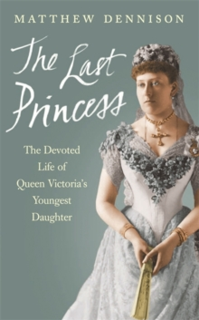 The Last Princess : The Devoted Life of Queen Victoria's Youngest Daughter, Paperback Book
