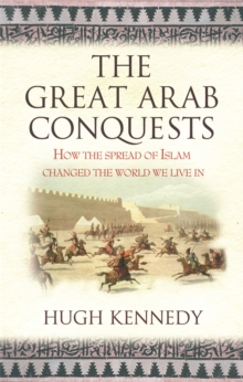 The Great Arab Conquests : How the Spread of Islam Changed the World We Live in, Paperback Book