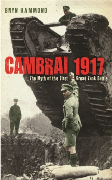 Cambrai 1917 : The Myth of the First Great Tank Battle, Paperback Book
