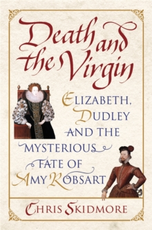 Death and the Virgin : Elizabeth, Dudley and the Mysterious Fate of Amy Robsart, Paperback Book