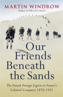 Our Friends Beneath the Sands : The Foreign Legion in France's Colonial Conquests 1870-1935, Paperback Book