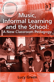 Music, Informal Learning and the School : A New Classroom Pedagogy, Paperback Book