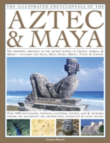 The Illustrated Encyclopedia of the Aztec and Maya : The Definitive Chronicle of the Ancient Peoples of Mexico and Central America - Including the Aztec, Maya, Olmec, Mixtec, Toltec and Zapotec, Hardback Book