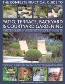 The Complete Practical Guide to Patio, Terrace, Backyard and Courtyard Gardening : An Inspiring Sourcebook of Classic and Modern Garden Designs, with Ideas and Practical Techniques to Suit Enclosed Ou, Hardback Book