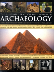 The Illustrated Practical Encyclopedia of Archaeology : The Key Sites, Those Who Discovered Them, and How to Become an Archaeologist, Hardback Book