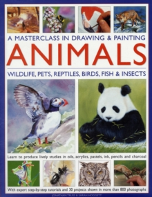 A Masterclass in Drawing and Painting Animals : Wildlife, Pets, Reptiles, Birds, Fish and Insects, Hardback Book
