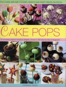 Cake Pops & Sticks : Little Cakes, Bite-sized Cookies, Sweets and Party Treats on Sticks : 70 Irresistibly Original Bite-sized Delights, Shown in 200 Step-by-step Photographs, Hardback Book