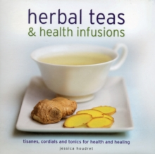 Herbal Teas & Health Infusions : Tisanes, Cordials and Tonics for Health and Healing, Hardback Book