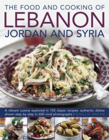 The Food and Cooking of Lebanon, Jordan and Syria : A Vibrant Cuisine Explored in 150 Classic Recipes: Authentic Dishes Shown Step by Step in 600 Vivid Photographs, Hardback Book