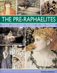 The Pre-Raphaelites: Their Lives and Works in 500 Images : An Illustrated Exploration of the Artists, Their Lives and Contexts, with a Gallery of 290 of Their Greatest Paintings, Hardback Book