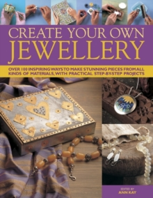 Create Your Own Jewellery : Over 100 Inspiring Ways to Make Stunning Pieces from All Kinds of Materials, with Practical Step-by-step Projects, Hardback Book