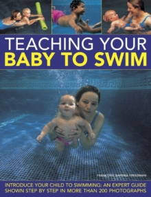 Teaching Your Baby to Swim : Introduce Your Child to Swimming : an Expert Guide Shown Step by Step in More Than 200 Photographs, Hardback Book