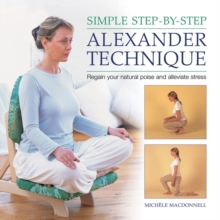 Simple Step-by-step Alexander Technique : Regain Your Natural Poise and Alleviate Stress, Hardback Book