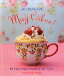 Microwave Mug Cakes! : 40 Home-Made Treats in an Instant, Hardback Book