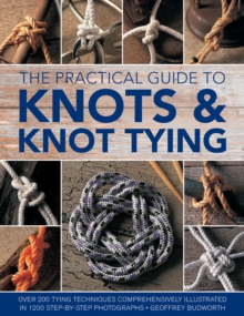 Knots and Knot Tying, The Practical Guide to : Over 200 tying techniques, comprehensively illustrated in 1200 step-by-step photographs