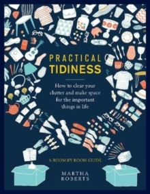 Practical Tidiness : How to clear your clutter and make space for the important things in life, a room by room guide, Hardback Book