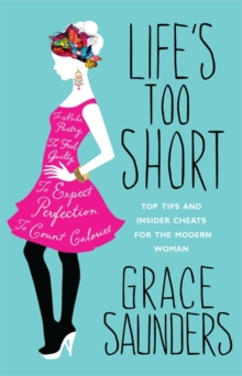 Life's Too Short : Top Tips and Insider Cheats for the Modern Girl, Paperback Book