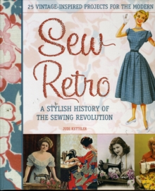 Sew Retro : 25 Vintage-Inspired Projects for the Modern Girl & a Stylish History of the Sewing Revolution, Hardback Book