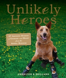 Unlikely Heroes : 37 Inspiring Stories of Courage and Heart from the Animal Kingdom, Paperback Book