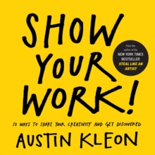 Show Your Work! : 10 Ways to Share Your Creativity and Get Discovered, Paperback Book