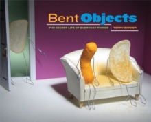 Bent Objects : The Secret Life of Everyday Things, Hardback Book