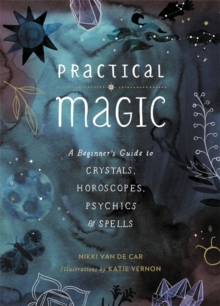 Practical Magic : A Beginner's Guide to Crystals, Horoscopes, Psychics, and Spells
