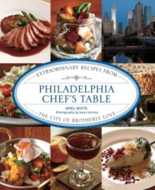 Philadelphia Chef's Table : Extraordinary Recipes From The City Of Brotherly Love