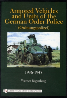Armored Vehicles and Units of the German Order Police (Ordnungspolizei) 1936-1945 : 1936-1945, Hardback Book