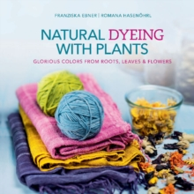 Natural Dyeing with Plants : Glorious Colors From Roots, Leaves & Flowers, Hardback Book